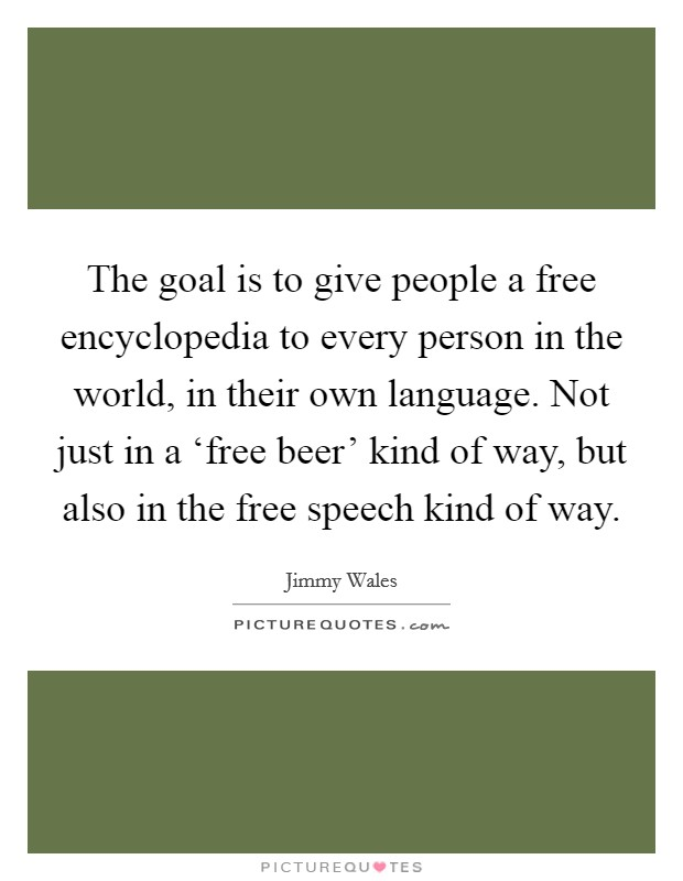 The goal is to give people a free encyclopedia to every person in the world, in their own language. Not just in a 'free beer' kind of way, but also in the free speech kind of way Picture Quote #1