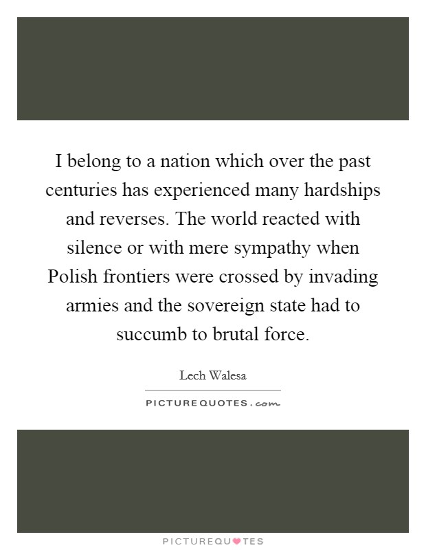 I belong to a nation which over the past centuries has experienced many hardships and reverses. The world reacted with silence or with mere sympathy when Polish frontiers were crossed by invading armies and the sovereign state had to succumb to brutal force Picture Quote #1