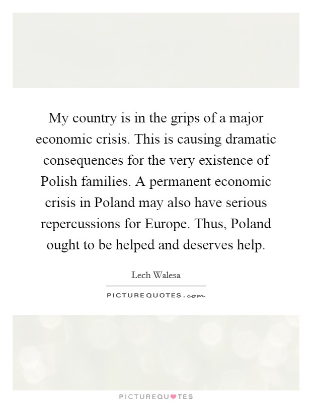 My country is in the grips of a major economic crisis. This is causing dramatic consequences for the very existence of Polish families. A permanent economic crisis in Poland may also have serious repercussions for Europe. Thus, Poland ought to be helped and deserves help Picture Quote #1