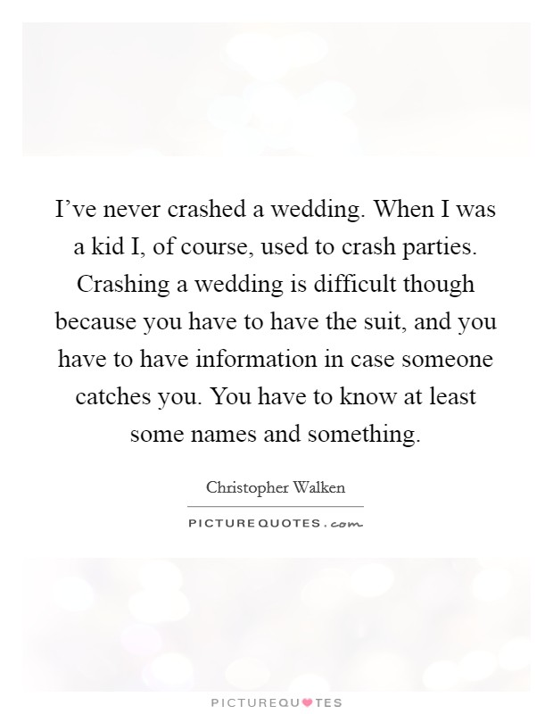 I've never crashed a wedding. When I was a kid I, of course, used to crash parties. Crashing a wedding is difficult though because you have to have the suit, and you have to have information in case someone catches you. You have to know at least some names and something Picture Quote #1