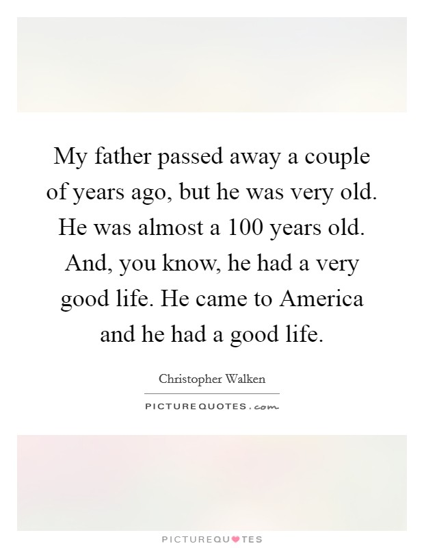 My father passed away a couple of years ago, but he was very old. He was almost a 100 years old. And, you know, he had a very good life. He came to America and he had a good life Picture Quote #1