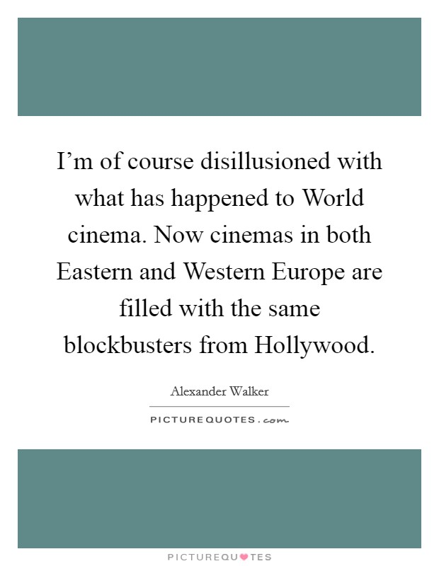 I'm of course disillusioned with what has happened to World cinema. Now cinemas in both Eastern and Western Europe are filled with the same blockbusters from Hollywood Picture Quote #1