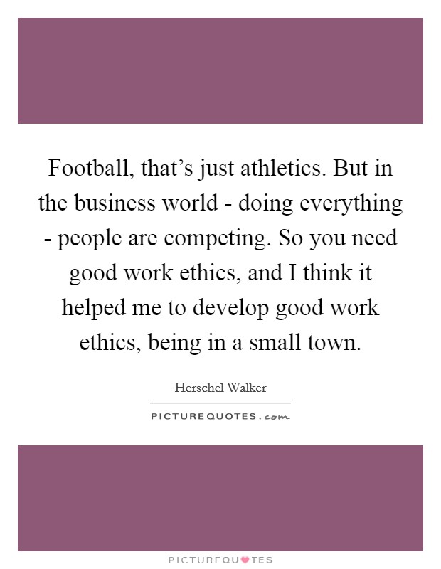 Football, that's just athletics. But in the business world - doing everything - people are competing. So you need good work ethics, and I think it helped me to develop good work ethics, being in a small town Picture Quote #1