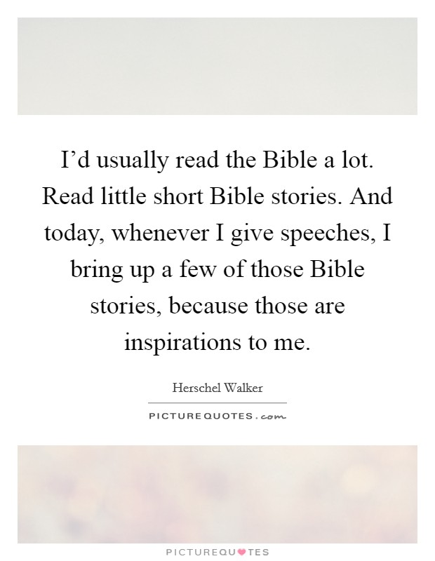 I'd usually read the Bible a lot. Read little short Bible stories. And today, whenever I give speeches, I bring up a few of those Bible stories, because those are inspirations to me Picture Quote #1