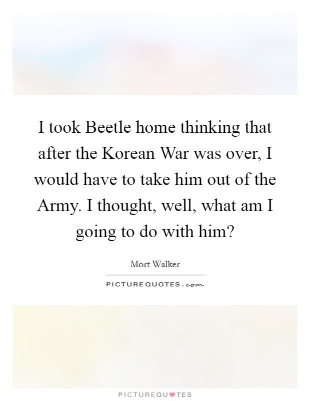 I took Beetle home thinking that after the Korean War was over, I would have to take him out of the Army. I thought, well, what am I going to do with him? Picture Quote #1