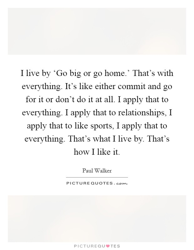 I live by 'Go big or go home.' That's with everything. It's like either commit and go for it or don't do it at all. I apply that to everything. I apply that to relationships, I apply that to like sports, I apply that to everything. That's what I live by. That's how I like it Picture Quote #1