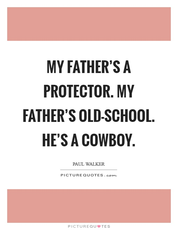 My father's a protector. My father's old-school. He's a cowboy Picture Quote #1