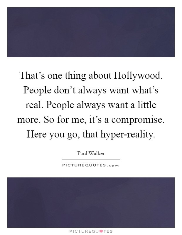 That's one thing about Hollywood. People don't always want what's real. People always want a little more. So for me, it's a compromise. Here you go, that hyper-reality Picture Quote #1