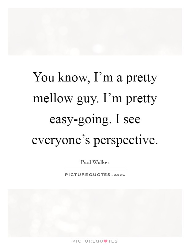 You know, I'm a pretty mellow guy. I'm pretty easy-going. I see everyone's perspective Picture Quote #1