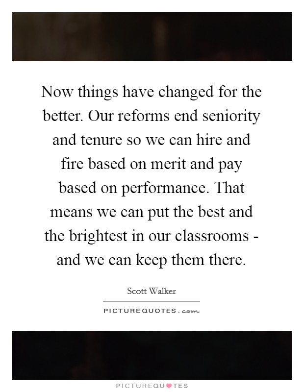 Now things have changed for the better. Our reforms end seniority and tenure so we can hire and fire based on merit and pay based on performance. That means we can put the best and the brightest in our classrooms - and we can keep them there Picture Quote #1