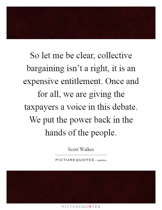 So let me be clear, collective bargaining isn't a right, it is an expensive entitlement. Once and for all, we are giving the taxpayers a voice in this debate. We put the power back in the hands of the people Picture Quote #1
