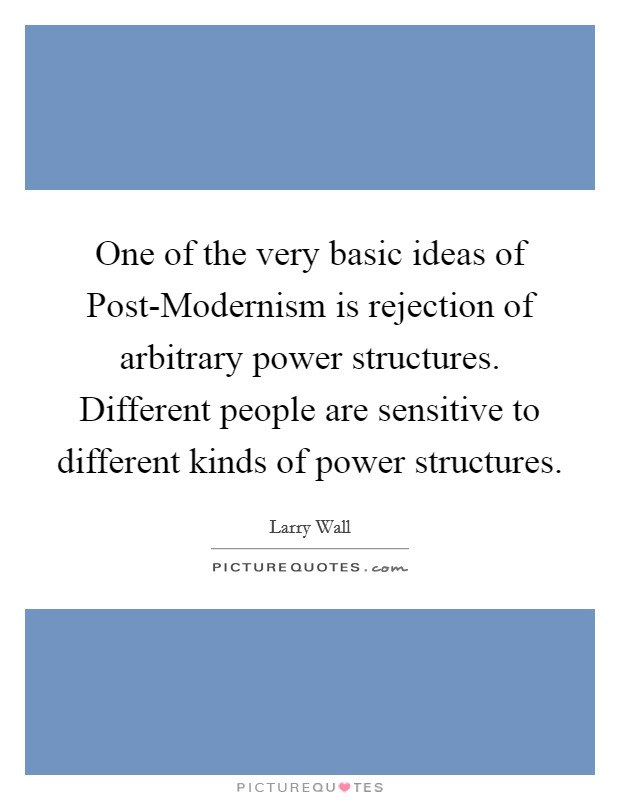 One of the very basic ideas of Post-Modernism is rejection of arbitrary power structures. Different people are sensitive to different kinds of power structures Picture Quote #1