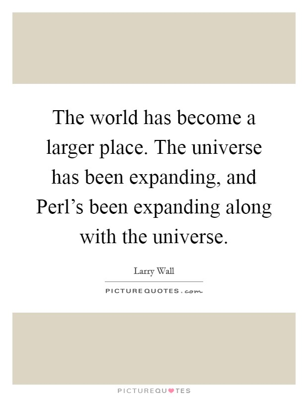 The world has become a larger place. The universe has been expanding, and Perl's been expanding along with the universe Picture Quote #1