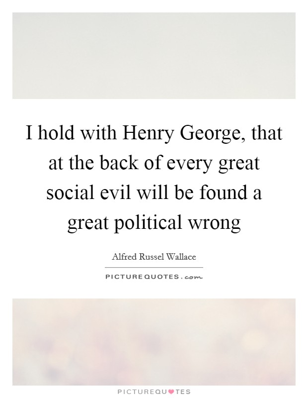 I hold with Henry George, that at the back of every great social evil will be found a great political wrong Picture Quote #1