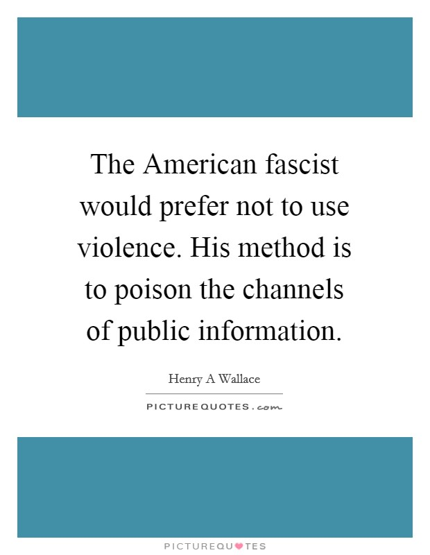 The American fascist would prefer not to use violence. His method is to poison the channels of public information Picture Quote #1