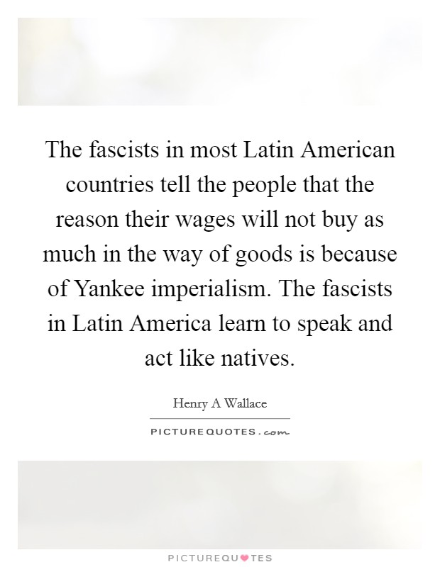 The fascists in most Latin American countries tell the people that the reason their wages will not buy as much in the way of goods is because of Yankee imperialism. The fascists in Latin America learn to speak and act like natives Picture Quote #1