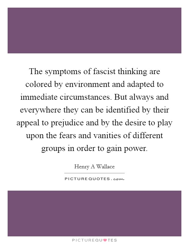 The symptoms of fascist thinking are colored by environment and adapted to immediate circumstances. But always and everywhere they can be identified by their appeal to prejudice and by the desire to play upon the fears and vanities of different groups in order to gain power Picture Quote #1