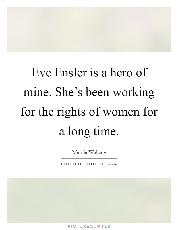 Eve Ensler is a hero of mine. She's been working for the rights of women for a long time Picture Quote #1