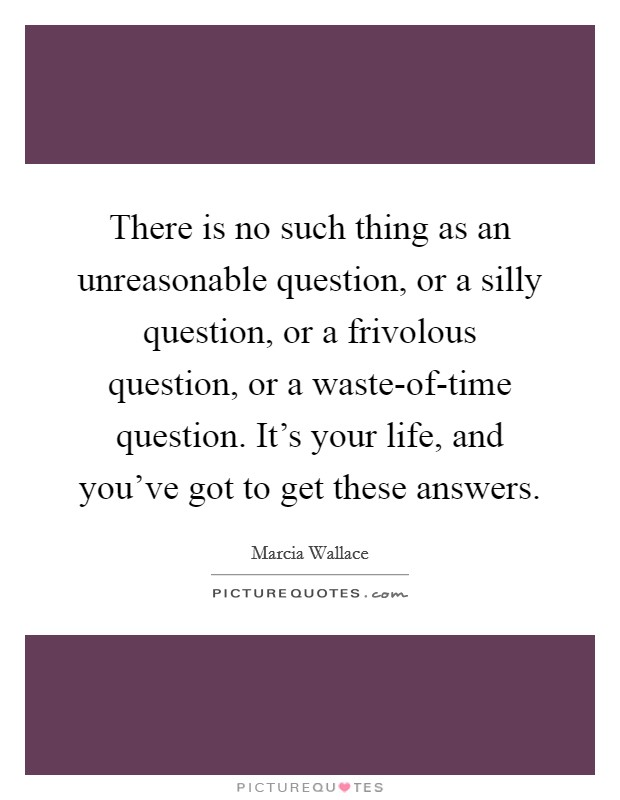 There is no such thing as an unreasonable question, or a silly question, or a frivolous question, or a waste-of-time question. It's your life, and you've got to get these answers Picture Quote #1
