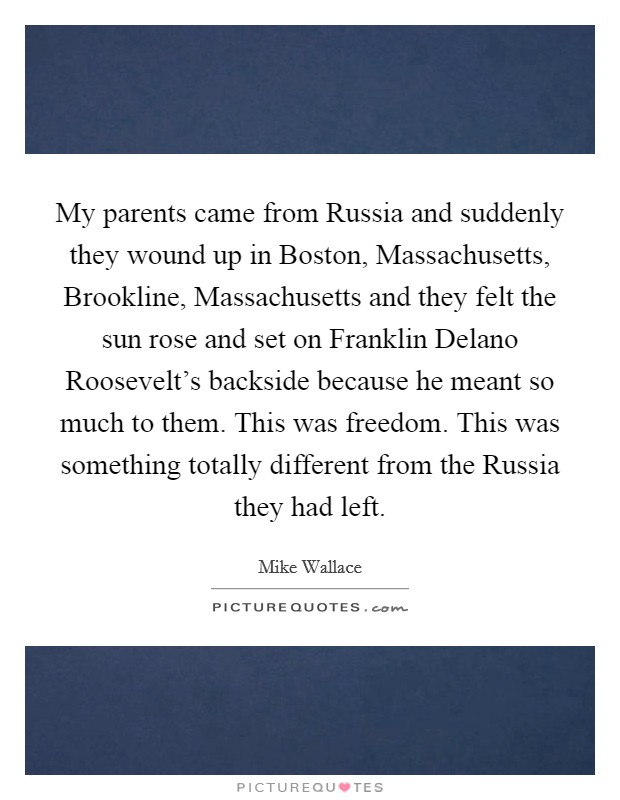 My parents came from Russia and suddenly they wound up in Boston, Massachusetts, Brookline, Massachusetts and they felt the sun rose and set on Franklin Delano Roosevelt's backside because he meant so much to them. This was freedom. This was something totally different from the Russia they had left Picture Quote #1