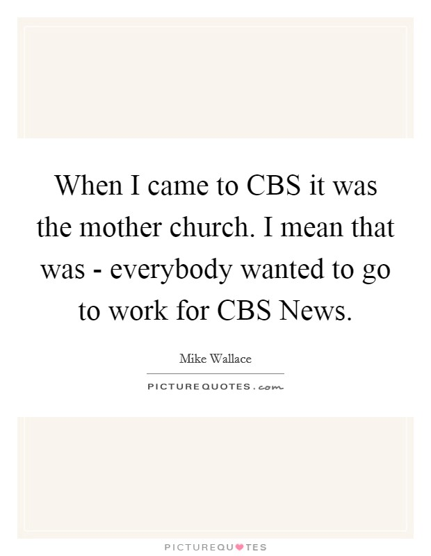 When I came to CBS it was the mother church. I mean that was - everybody wanted to go to work for CBS News Picture Quote #1