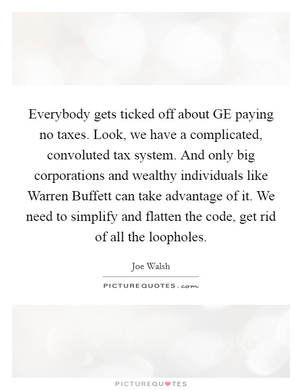Everybody gets ticked off about GE paying no taxes. Look, we have a complicated, convoluted tax system. And only big corporations and wealthy individuals like Warren Buffett can take advantage of it. We need to simplify and flatten the code, get rid of all the loopholes Picture Quote #1