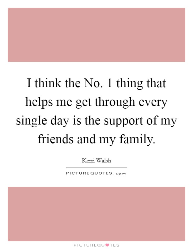 I think the No. 1 thing that helps me get through every single day is the support of my friends and my family Picture Quote #1