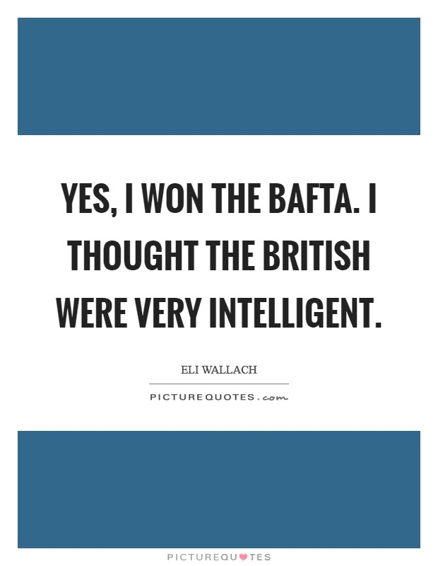 Yes, I won the Bafta. I thought the British were very intelligent Picture Quote #1