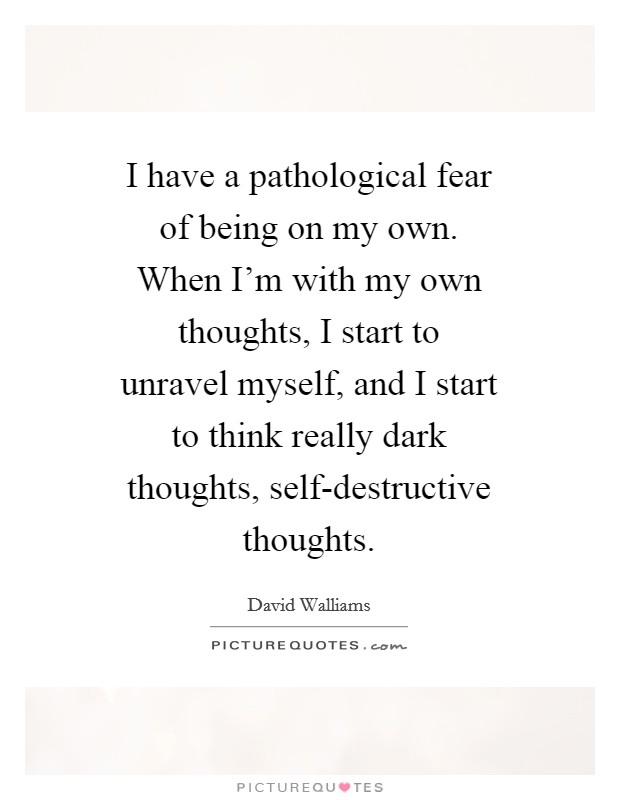 I have a pathological fear of being on my own. When I'm with my own thoughts, I start to unravel myself, and I start to think really dark thoughts, self-destructive thoughts Picture Quote #1