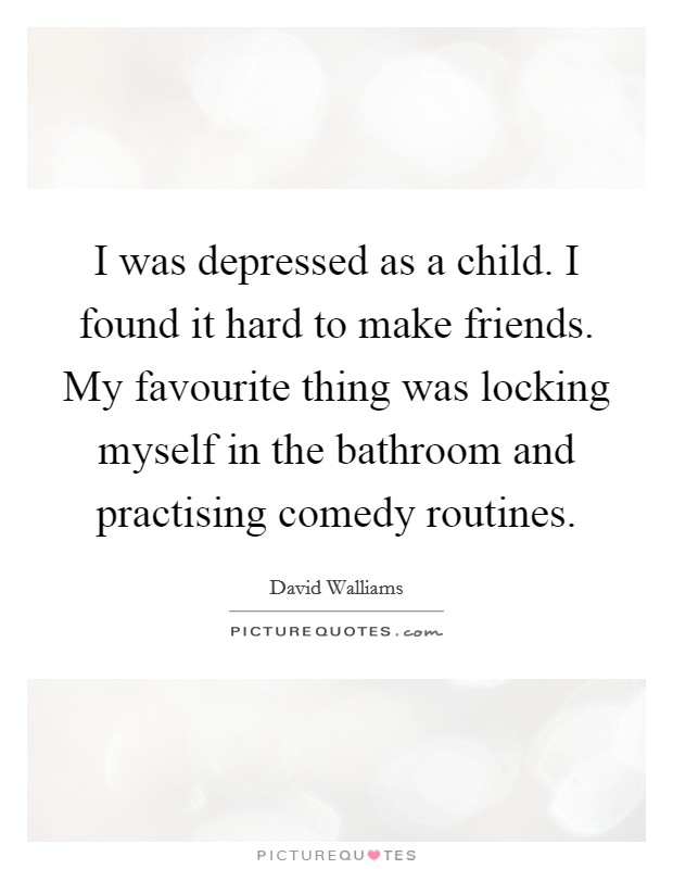 I was depressed as a child. I found it hard to make friends. My favourite thing was locking myself in the bathroom and practising comedy routines Picture Quote #1