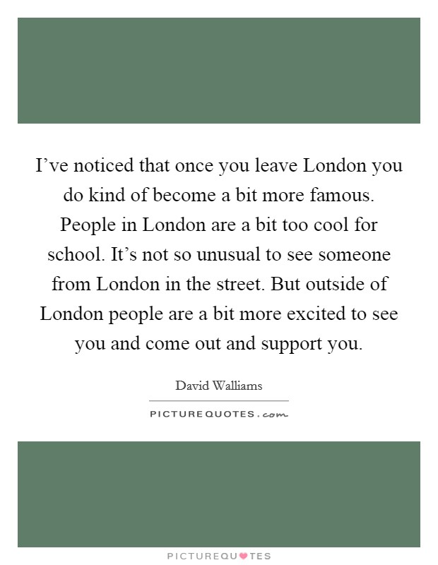 I've noticed that once you leave London you do kind of become a bit more famous. People in London are a bit too cool for school. It's not so unusual to see someone from London in the street. But outside of London people are a bit more excited to see you and come out and support you Picture Quote #1
