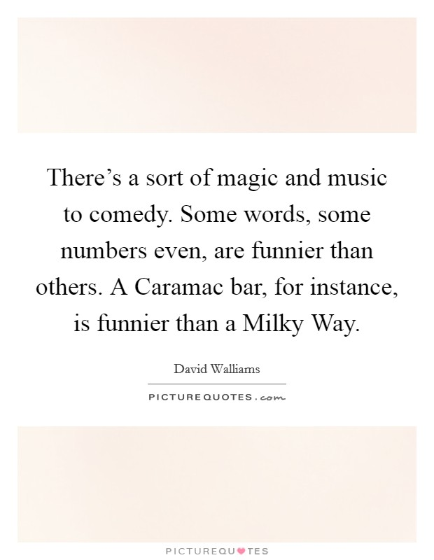 There's a sort of magic and music to comedy. Some words, some numbers even, are funnier than others. A Caramac bar, for instance, is funnier than a Milky Way Picture Quote #1