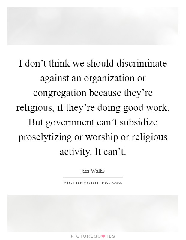 I don't think we should discriminate against an organization or congregation because they're religious, if they're doing good work. But government can't subsidize proselytizing or worship or religious activity. It can't Picture Quote #1