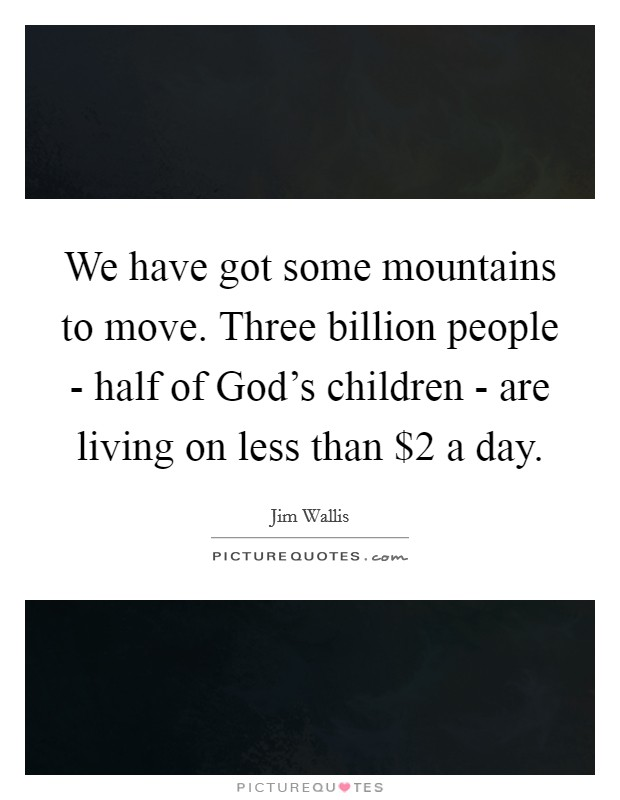 We have got some mountains to move. Three billion people - half of God's children - are living on less than $2 a day Picture Quote #1