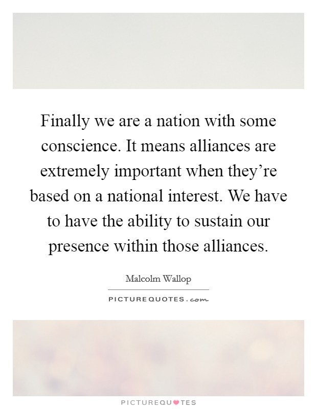 Finally we are a nation with some conscience. It means alliances are extremely important when they're based on a national interest. We have to have the ability to sustain our presence within those alliances Picture Quote #1