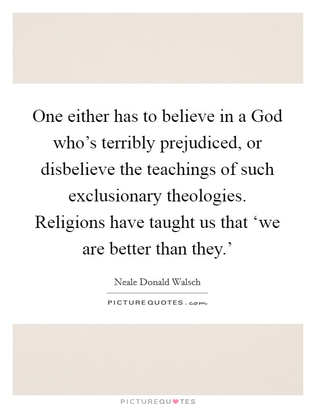 One either has to believe in a God who's terribly prejudiced, or disbelieve the teachings of such exclusionary theologies. Religions have taught us that 'we are better than they.' Picture Quote #1