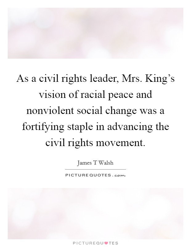 As a civil rights leader, Mrs. King's vision of racial peace and nonviolent social change was a fortifying staple in advancing the civil rights movement Picture Quote #1