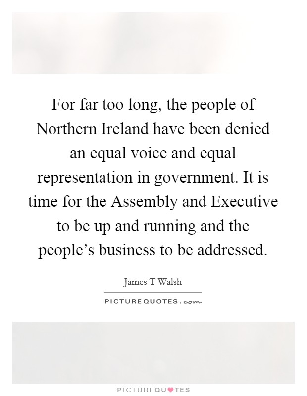 For far too long, the people of Northern Ireland have been denied an equal voice and equal representation in government. It is time for the Assembly and Executive to be up and running and the people's business to be addressed Picture Quote #1