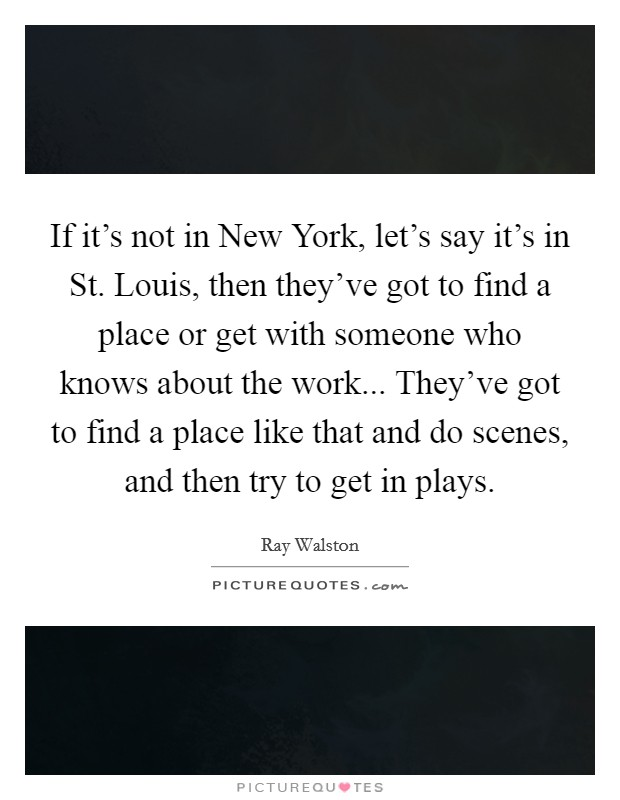 If it's not in New York, let's say it's in St. Louis, then they've got to find a place or get with someone who knows about the work... They've got to find a place like that and do scenes, and then try to get in plays Picture Quote #1