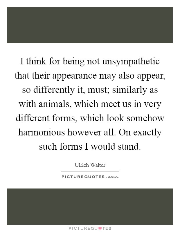 I think for being not unsympathetic that their appearance may also appear, so differently it, must; similarly as with animals, which meet us in very different forms, which look somehow harmonious however all. On exactly such forms I would stand Picture Quote #1