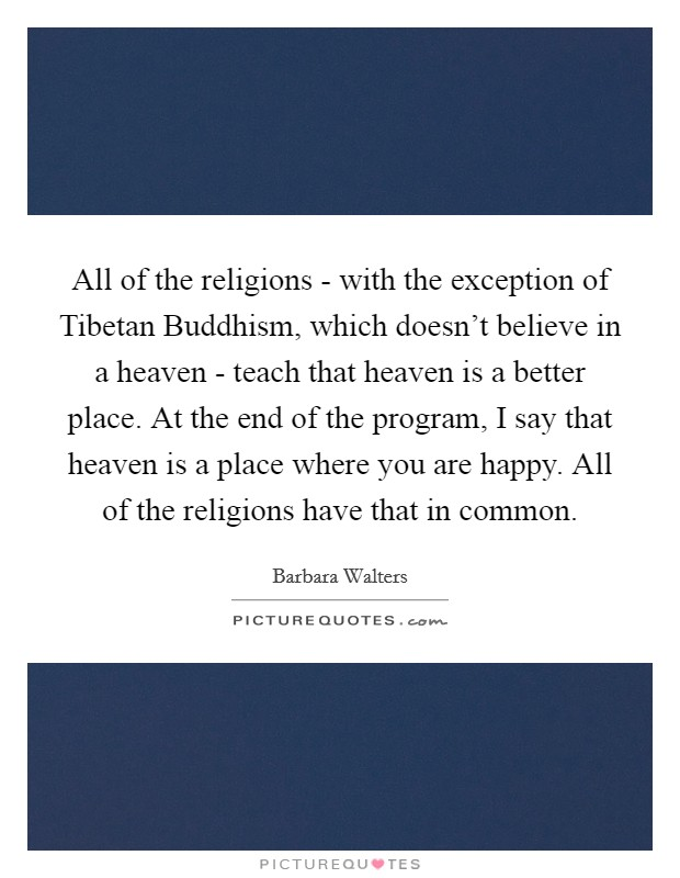 All of the religions - with the exception of Tibetan Buddhism, which doesn't believe in a heaven - teach that heaven is a better place. At the end of the program, I say that heaven is a place where you are happy. All of the religions have that in common Picture Quote #1