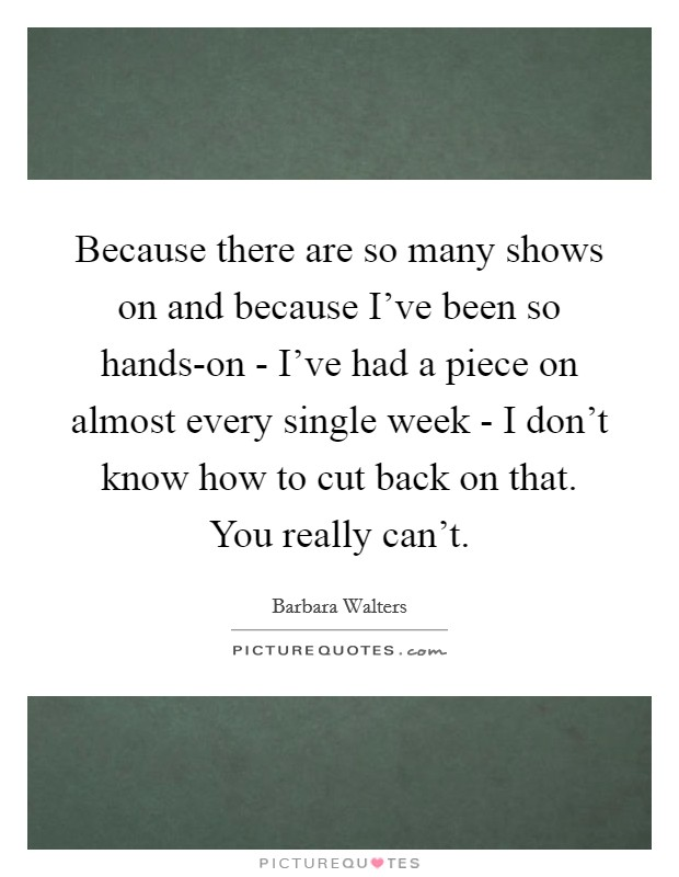 Because there are so many shows on and because I've been so hands-on - I've had a piece on almost every single week - I don't know how to cut back on that. You really can't Picture Quote #1