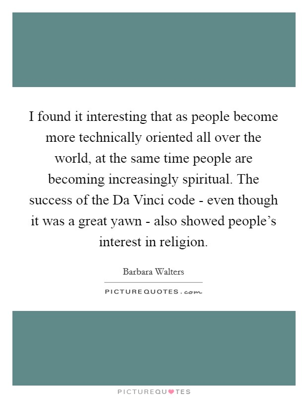 I found it interesting that as people become more technically oriented all over the world, at the same time people are becoming increasingly spiritual. The success of the Da Vinci code - even though it was a great yawn - also showed people's interest in religion Picture Quote #1
