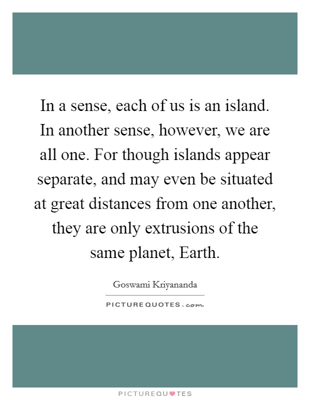 In a sense, each of us is an island. In another sense, however, we are all one. For though islands appear separate, and may even be situated at great distances from one another, they are only extrusions of the same planet, Earth Picture Quote #1