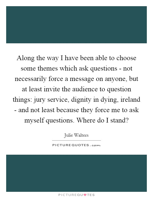 Along the way I have been able to choose some themes which ask questions - not necessarily force a message on anyone, but at least invite the audience to question things: jury service, dignity in dying, ireland - and not least because they force me to ask myself questions. Where do I stand? Picture Quote #1