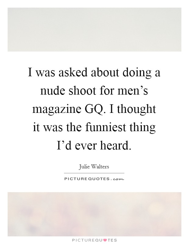 I was asked about doing a nude shoot for men's magazine GQ. I thought it was the funniest thing I'd ever heard Picture Quote #1