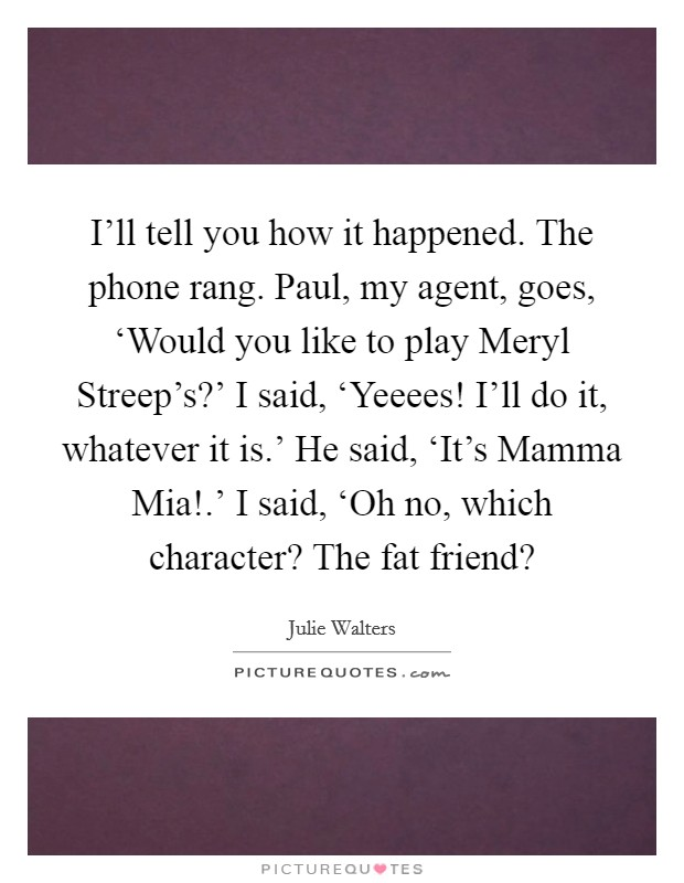 I'll tell you how it happened. The phone rang. Paul, my agent, goes, 'Would you like to play Meryl Streep's?' I said, 'Yeeees! I'll do it, whatever it is.' He said, 'It's Mamma Mia!.' I said, 'Oh no, which character? The fat friend? Picture Quote #1