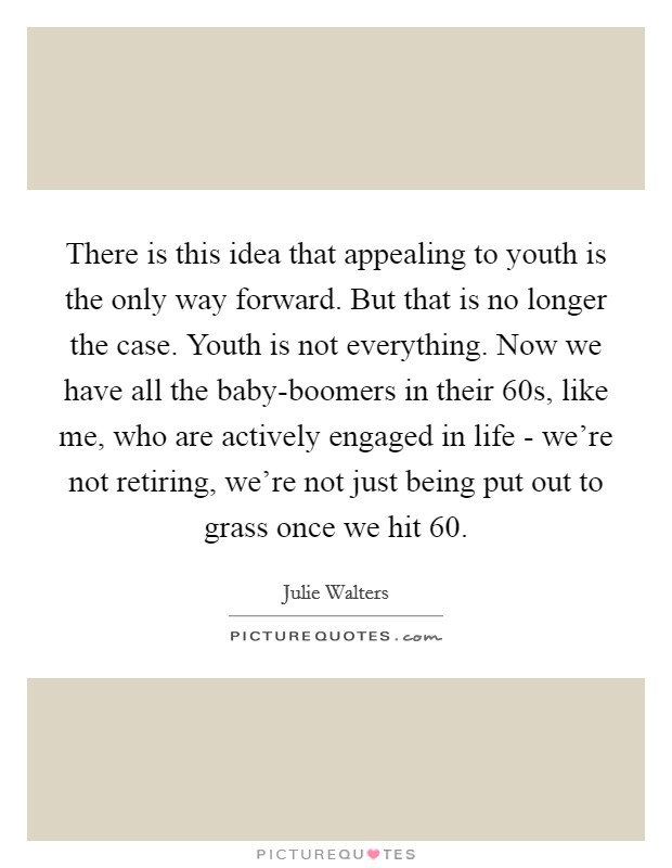 There is this idea that appealing to youth is the only way forward. But that is no longer the case. Youth is not everything. Now we have all the baby-boomers in their 60s, like me, who are actively engaged in life - we're not retiring, we're not just being put out to grass once we hit 60 Picture Quote #1