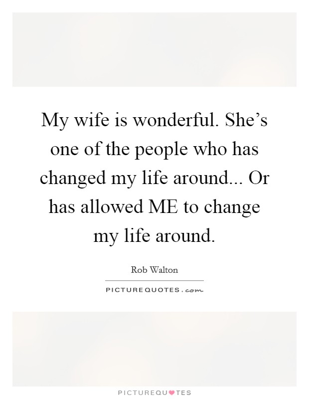 My wife is wonderful. She's one of the people who has changed my life around... Or has allowed ME to change my life around Picture Quote #1