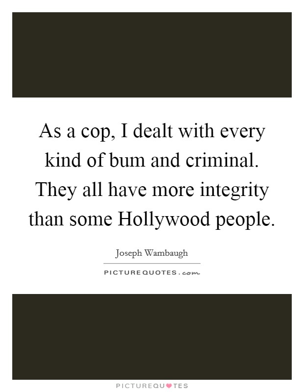 As a cop, I dealt with every kind of bum and criminal. They all have more integrity than some Hollywood people Picture Quote #1